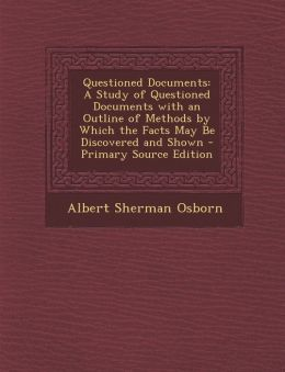 Questioned Documents: A Study of Questioned Documents with an Outline of Methods by Which the Facts May Be Discovered and Shown - Primary Source Edition