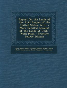 Report on the Lands of the Arid Region of the United States: With a More Detailed Account of the Lands of Utah: With Maps - Primary Source Edition