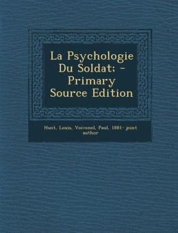 La Psychologie Du Soldat; - Primary Source Edition