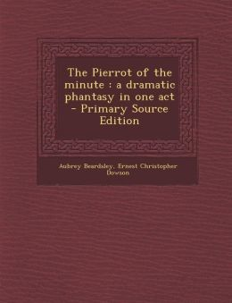 The Pierrot of the minute: a dramatic phantasy in one act - Primary Source Edition