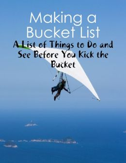 Making a Bucket List - A List of Things to Do and See Before You Kick the Bucket