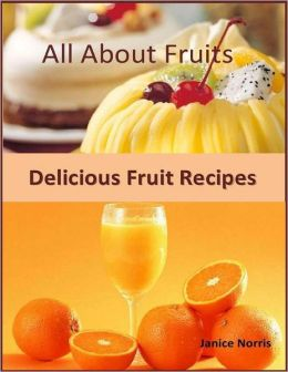 All About Fruits: Delicious Fruit Recipes