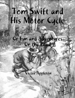 Tom Swift and His Motor Cycle: Or Fun and Adventures On the Road
