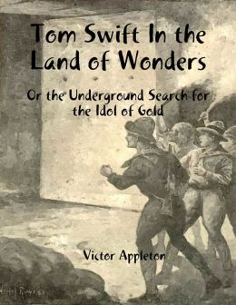 Tom Swift In the Land of Wonders: Or the Underground Search for the Idol of Gold