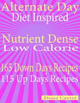 Alternate Day Diet Inspired: Nutrient Dense Low Calorie: 165 Down Days Recipes 115 Up Days Recipes