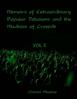 Memoirs of Extraordinary Popular Delusions and the Madness of Crowds : Vol.I (Illustrated)