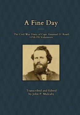 A Fine Day - The Civil War Diary of Captain Emanuel D. Roath, 107th PA Volunteers, 1864 John P. Mulcahy