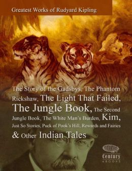 Greatest Works of Rudyard Kipling: The Story of the Gadsbys, The Phantom Rickshaw, The Light That Failed, The Jungle Book, The Second Jungle Book, The White Man's Burden, Kim, Just So Stories, Puck of Pook's Hill, Rewards and Fairies & Other Indian Tales