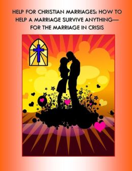 Help for Christian Marriages: How to Help a Marriage Survive Anything - For the Marriage in Crisis