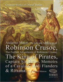 Greatest Works of Daniel Defoe: Atalantis Major, The Life and Adventures of Robinson Crusoe, The Further Adventures of Robinson Crusoe, The King of Pirates, Captain Singleton, Memoirs of a Cavalier, Moll Flanders & Roxana: The Fortunate Mistress