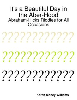 It's a Beautiful Day in the Aber-Hood: Abraham-Hicks Riddles for All Occasions