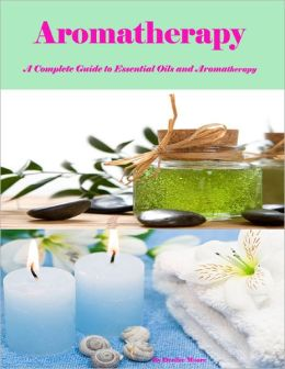 Aromatherapy - A Complete Guide to Essential Oils and Aromatherapy