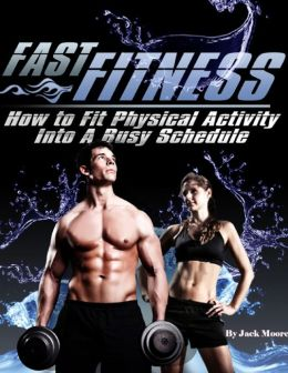 Fast Fitness - How to Fit Physical Activity Into a Busy Schedule