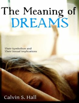 The Meaning of Dreams: Their Symbolism and Their Sexual Implications