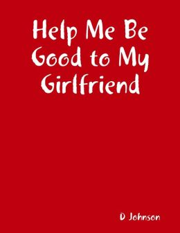 Help Me Be Good to My Girlfriend