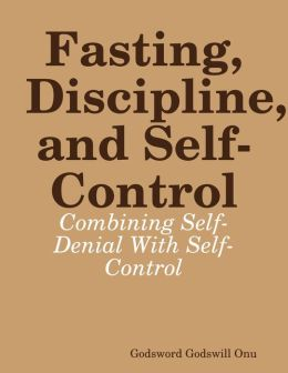Fasting, Discipline, and Self-Control: Combining Self-Denial With Self-Control