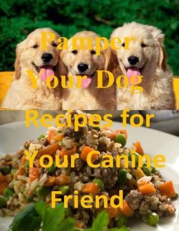 Pamper Your Dog: Recipes for Your Canine Friend