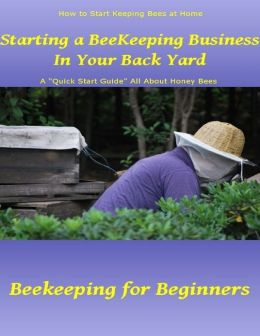 Starting a beekeeping business in your back yard a quick start guide all about honey bees - Beekeeping beginners small business ...
