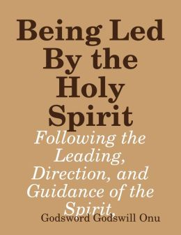Being Led By the Holy Spirit: Following the Leading, Direction, and Guidance of the Spirit,