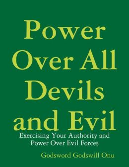 Power Over All Devils and Evil: Exercising Your Authority and Power Over Evil Forces