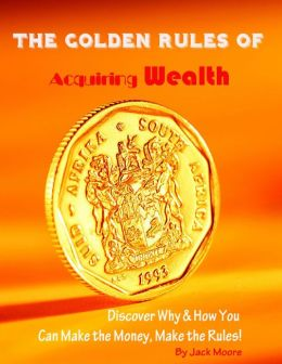 The Golden Rules of Acquiring Wealth - Discover Why & How You Can Make the Money, Make the Rules!