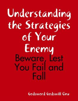 Understanding the Strategies of Your Enemy: Beware, Lest You Fail and Fall