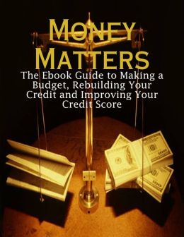 Money Matters - The Ebook Guide to Making a Budget, Rebuilding Your Credit and Improving Your Credit Score