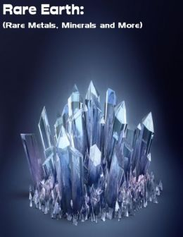 Rare Earth: (Rare Metals, Minerals and More)