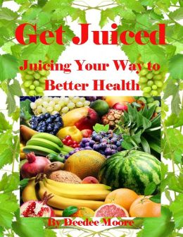 Get Juiced - Juicing Your Way to Better Health