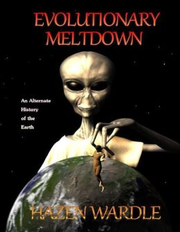Evolutionary Meltdown : An Alternate History of the Earth