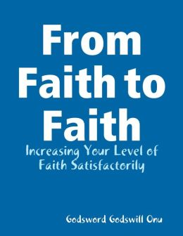 From Faith to Faith: Increasing Your Level of Faith Satisfactorily