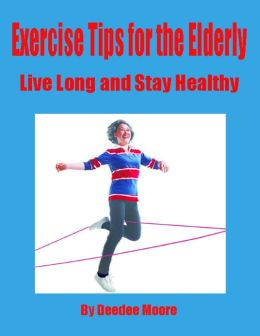 Exercise Tips for the Elderly - Live Long and Stay Healthy
