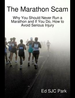 The Marathon Scam: Why You Should Never Run a Marathon and If You Do, How to Avoid Serious Injury