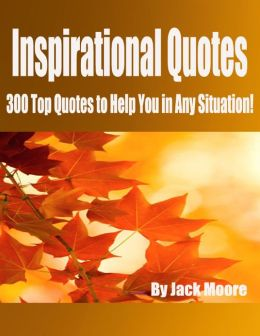 Inspirational Quotes - 300 Top Quotes to Help You in Any Situation!