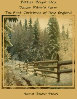 Betty's Bright Idea; Deacon Pitkin's Farm; The First Christmas of New England (Illustrated)