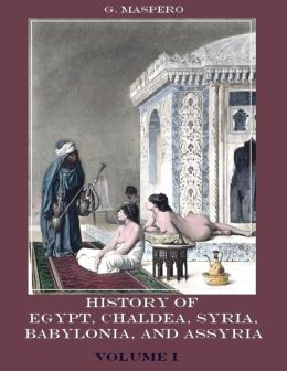 History of Egypt, Chald?a, Syria, Babylonia, and Assyria : Volume 1 (Illustrated)