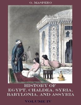 History of Egypt, Chald?a, Syria, Babylonia, and Assyria : Volume IV (Illustrated)