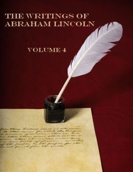 The Writings of Abraham Lincoln : Volume 4 (Illustrated)