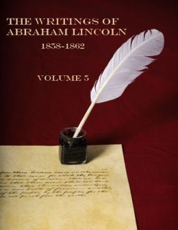 The Writings of Abraham Lincoln, 1858-1862 : Volume 5 (Illustrated)