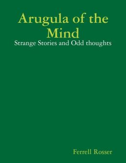 Arugula of the Mind: Strange Tales and Odd Thoughts