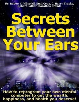 Secrets Between Your Ears: How to Reprogram Your Own Mental Computer to Get the Wealth, Happiness, and Health You Deserve!
