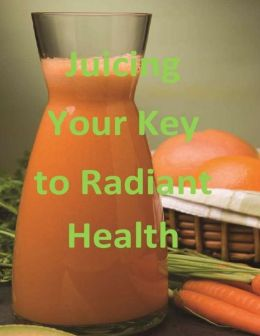 Juicing: Your Key to Radiant Health