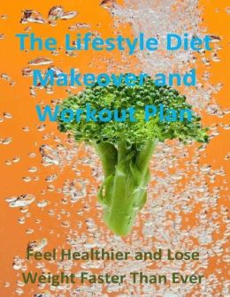The Lifestyle Diet Makeover and Workout Plan: Feel Healthier and Lose Weight Faster Than Ever