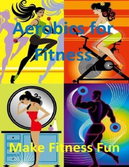 Aerobics for Fitness: Make Fitness Fun