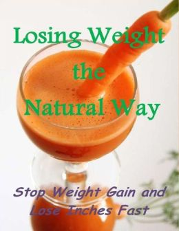 Losing Weight the Natural Way: Stop Weight Gain and Lose Inches Fast