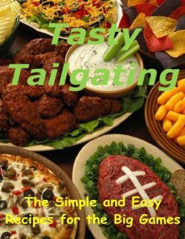 Tasty Tailgating: The Simple and Easy Recipes for the Big Games