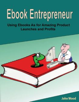 Ebook Entrepreneur: Using Ebooks As for Amazing Product Launches and Profits