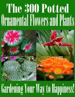 The 300 Potted Ornamental Flowers and Plants - Gardening Your Way to Happiness!