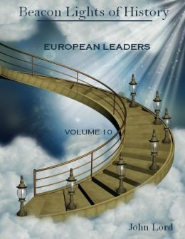Beacon Lights of History : European Leaders, Volume 10 (Illustrated)
