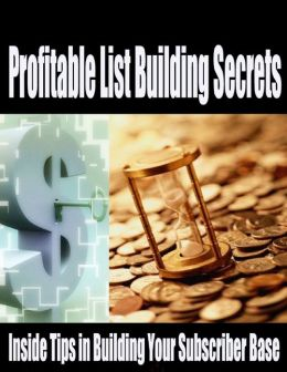 Profitable List Building Secrets - Inside Tips in Building Your Subscriber Base